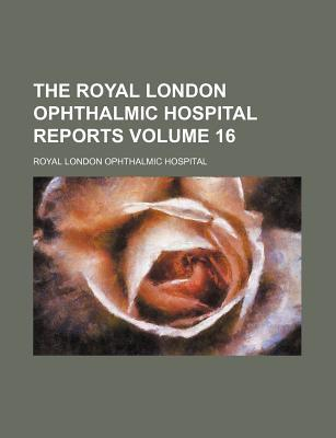 The Royal London Ophthalmic Hospital Reports Volume 16
