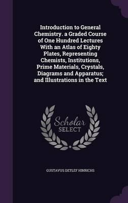 Introduction to General Chemistry. a Graded Course of One Hundred Lectures with an Atlas of Eighty Plates, Representing Chemists, Institutions, Prime and Apparatus; And Illustrations in the Text