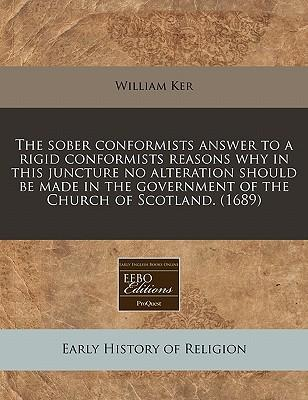 The Sober Conformists Answer to a Rigid Conformists Reasons Why in This Juncture No Alteration Should Be Made in the Government of the Church of Scotland. (1689)