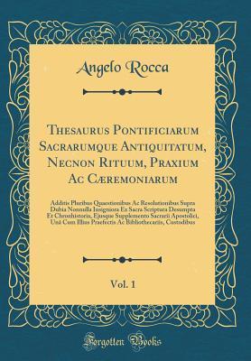 Thesaurus Pontificiarum Sacrarumque Antiquitatum, Necnon Rituum, Praxium Ac Cæremoniarum, Vol. 1