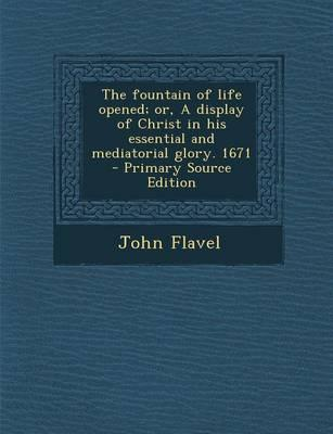 The Fountain of Life Opened; Or, a Display of Christ in His Essential and Mediatorial Glory. 1671 - Primary Source Edition