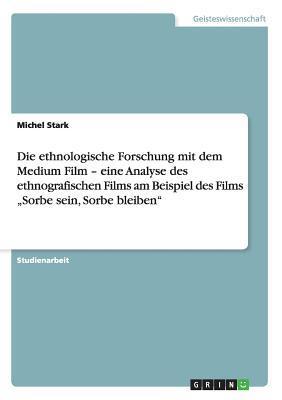 """Die ethnologische Forschung mit dem Medium Film - eine Analyse des ethnografischen Films am Beispiel des Films """"Sorbe sein, Sorbe bleiben"""""""
