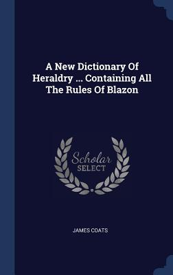 A New Dictionary of Heraldry ... Containing All the Rules of Blazon