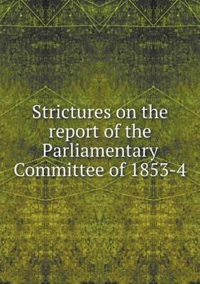 Strictures on the Report of the Parliamentary Committee of 1853-4