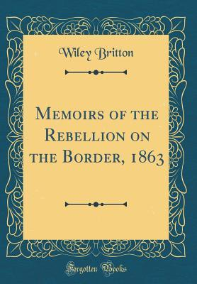 Memoirs of the Rebellion on the Border, 1863 (Classic Reprint)