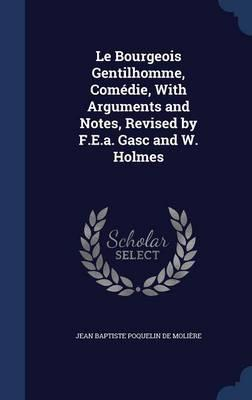 Le Bourgeois Gentilhomme, Comedie, with Arguments and Notes, Revised by F.E.A. Gasc and W. Holmes