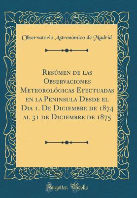 Resúmen de las Observaciones Meteorológicas Efectuadas en la Peninsula Desde el Dia 1. De Diciembre de 1874 al 31 de Diciembre de 1875 (Classic Reprint)
