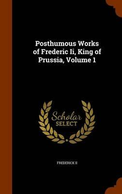 Posthumous Works of Frederic II, King of Prussia, Volume 1