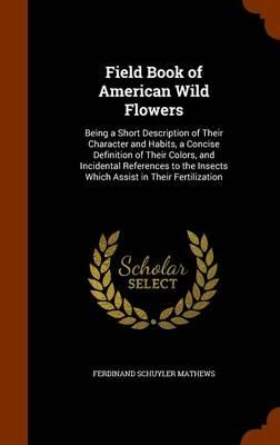 Field Book of American Wild Flowers; Being a Short Description of Their Character and Habits, a Concise Definition of Their Colors, and Incidental Insects Which Assist in Their Fertilization