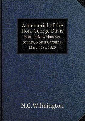 A Memorial of the Hon. George Davis Born in New Hanover County, North Carolina, March 1st, 1820