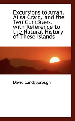 Excursions to Arran, Ailsa Craig, and the Two Cumbraes, with Reference to the Natural History of the