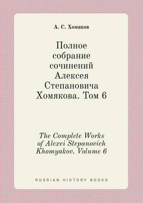 The Complete Works of Alexei Stepanovich Khomyakov. Volume 6