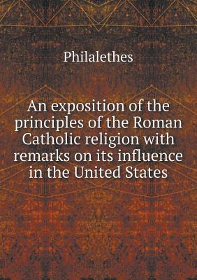 An Exposition of the Principles of the Roman Catholic Religion with Remarks on Its Influence in the United States