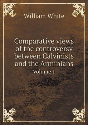 Comparative Views of the Controversy Between Calvinists and the Arminians Volume 1