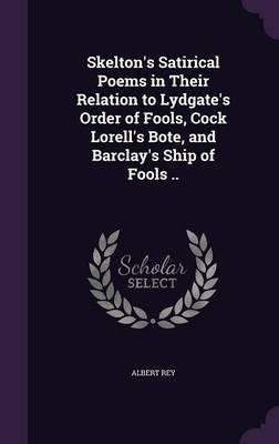 Skelton's Satirical Poems in Their Relation to Lydgate's Order of Fools, Cock Lorell's Bote, and Barclay's Ship of Fools