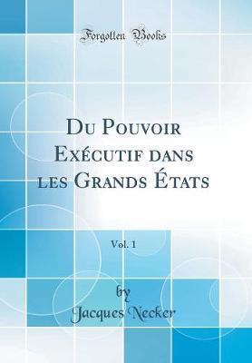 Du Pouvoir Exécutif dans les Grands États, Vol. 1 (Classic Reprint)
