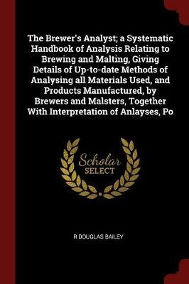 The Brewer's Analyst; A Systematic Handbook of Analysis Relating to Brewing and Malting, Giving Details of Up-To-Date Methods of Analysing All Materia