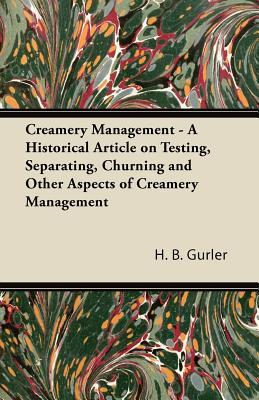 Creamery Management - A Historical Article on Testing, Separating, Churning and Other Aspects of Creamery Management