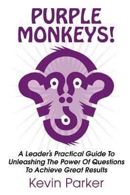 Purple Monkeys! a Leader's Practical Guide to Unleashing the Power of Questions to Achieve Great Results