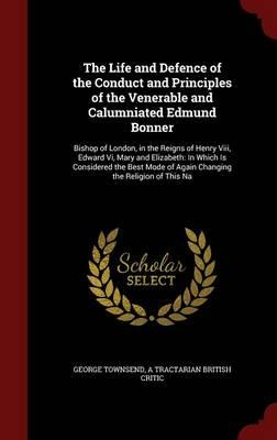 The Life and Defence of the Conduct and Principles of the Venerable and Calumniated Edmund Bonner
