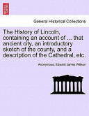 The History of Lincoln, Containing an Account of ... that Ancient City, an Introductory Sketch of the County, and a Description of the Cathedral, Etc