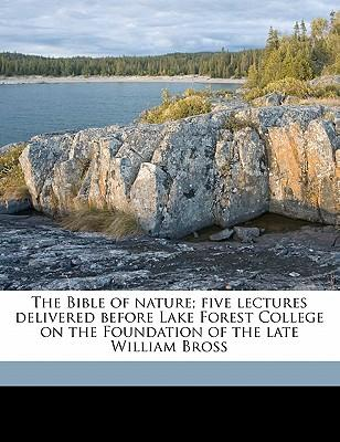 The Bible of Nature; Five Lectures Delivered Before Lake Forest College on the Foundation of the Late William Bross
