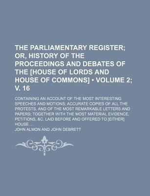 The Parliamentary Register (Volume 2; V. 16); Or, History of the Proceedings and Debates of the [House of Lords and House of Commons]. Containing an a