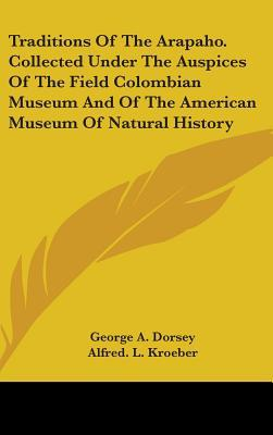 Traditions of the Arapaho, Collected Under the Auspices of the Field Colombian Museum and of the American Museum of Natural History
