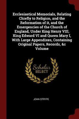 Ecclesiastical Memorials, Relating Chiefly to Religion, and the Reformation of It, and the Emergencies of the Church of England, Under King Henry VIII
