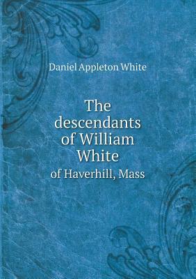 The Descendants of William White of Haverhill, Mass