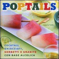 Poptails. Cocktail ghiacciati, sorbetti e granite con base alcolica