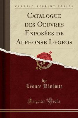 Catalogue des Oeuvres Exposées de Alphonse Legros (Classic Reprint)