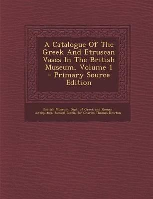 A Catalogue of the Greek and Etruscan Vases in the British Museum, Volume 1 - Primary Source Edition