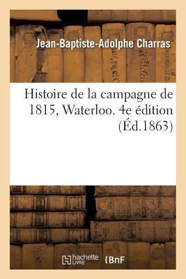 Histoire de la Campagne de 1815, Waterloo. 4e Édition Revue et Augmentee de Notes