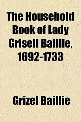 The Household Book of Lady Grisell Baillie, 1692-1733