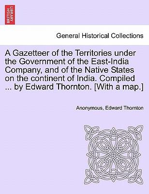 A Gazetteer of the Territories under the Government of the East-India Company, and of the Native States on the continent of India. Compiled ... by Edward Thornton. [With a map.]Vol. I