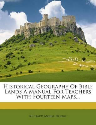 Historical Geography of Bible Lands a Manual for Teachers with Fourteen Maps.