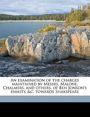 An Examination of the Charges Maintained by Messrs. Malone, Chalmers, and Others, of Ben Jonson's Enmity, &C. Towards Shakspeare