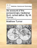 An Account of the Extraordinary Medicinal Fluid, Called Æther by M Turner