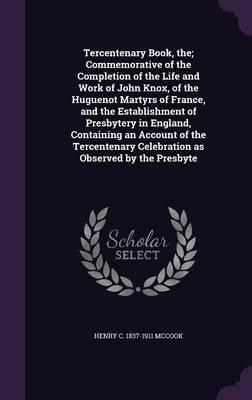 Tercentenary Book, The; Commemorative of the Completion of the Life and Work of John Knox, of the Huguenot Martyrs of France, and the Establishment of ... Celebration as Observed by the Presbyte