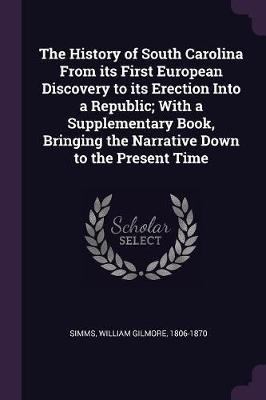 The History of South Carolina from Its First European Discovery to Its Erection Into a Republic; With a Supplementary Book, Bringing the Narrative Dow