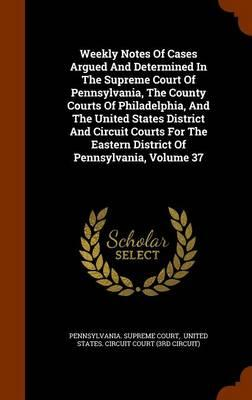 Weekly Notes of Cases Argued and Determined in the Supreme Court of Pennsylvania, the County Courts of Philadelphia, and the United States District ... Eastern District of Pennsylvania, Volume 37