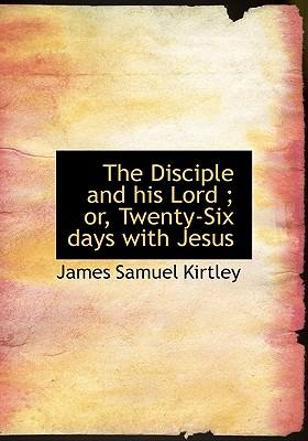 The Disciple and His Lord; Or, Twenty-Six Days with Jesus
