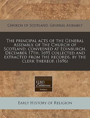 The Principal Acts of the General Assembly, of the Church of Scotland, Conveened at Edinburgh, December 17th, 1695 Collected and Extracted from the Records, by the Clerk Thereof. (1696)