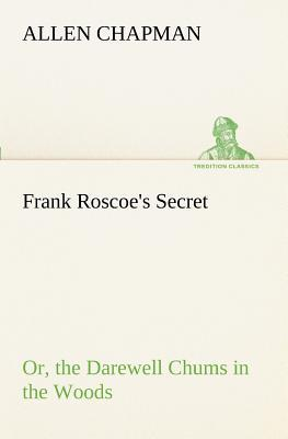 Frank Roscoe's Secret Or, the Darewell Chums in the Woods