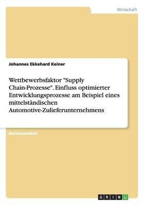 """Wettbewerbsfaktor """"Supply Chain-Prozesse"""". Einfluss optimierter Entwicklungsprozesse am Beispiel eines mittelständischen Automotive-Zulieferunternehmens"""