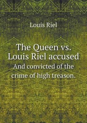 The Queen vs. Louis Riel Accused and Convicted of the Crime of High Treason.