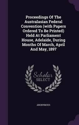 Proceedings of the Australasian Federal Convention (with Papers Ordered to Be Printed) Held at Parliament House, Adelaide, During Months of March, April and May, 1897