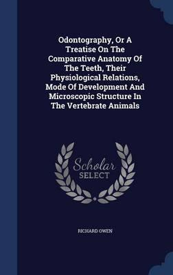 Odontography, or a Treatise on the Comparative Anatomy of the Teeth, Their Physiological Relations, Mode of Development and Microscopic Structure in the Vertebrate Animals