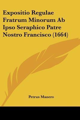 Expositio Regulae Fratrum Minorum AB Ipso Seraphico Patre Nostro Francisco (1664)
